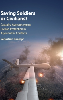 Saving Soldiers or Civilians? : Casualty-Aversion versus Civilian Protection in Asymmetric Conflicts, Hardback Book