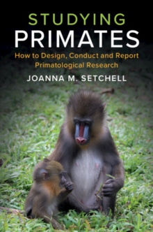 Studying Primates : How to Design, Conduct and Report Primatological Research, Paperback / softback Book