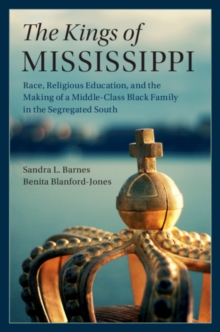 The Kings of Mississippi : Race, Religious Education, and the Making of a Middle-Class Black Family in the Segregated South, Paperback / softback Book