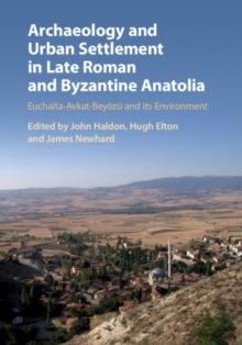 Archaeology and Urban Settlement in Late Roman and Byzantine Anatolia : Euchaita-Avkat-Beyoezu and its Environment, Hardback Book
