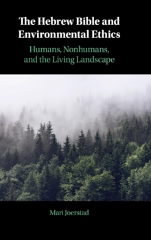 The Hebrew Bible and Environmental Ethics : Humans, NonHumans, and the Living Landscape, Hardback Book