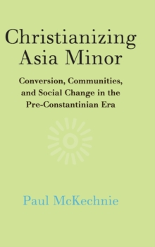 Christianizing Asia Minor : Conversion, Communities, and Social Change in the Pre-Constantinian Era, Hardback Book