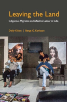 Leaving the Land : Indigenous Migration and Affective Labour in India, Hardback Book