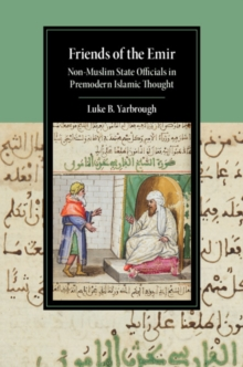 Friends of the Emir : Non-Muslim State Officials in Premodern Islamic Thought, Hardback Book