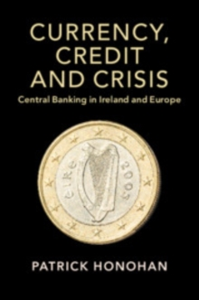 Currency, Credit and Crisis : Central Banking in Ireland and Europe, Paperback / softback Book