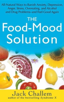 The Food-Mood Solution : All-Natural Ways to Banish Anxiety, Depression, Anger, Stress, Overeating, and Alcohol and Drug Problems--and Feel Good Again, EPUB eBook