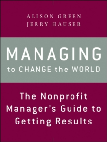 Managing to Change the World : The Nonprofit Manager's Guide to Getting Results, Paperback / softback Book