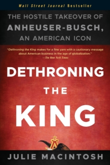 Dethroning the King : The Hostile Takeover of Anheuser-busch, an American Icon, Paperback Book