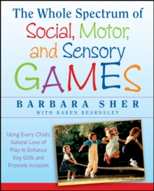The Whole Spectrum of Social, Motor and Sensory Games : Using Every Child's Natural Love of Play to Enhance Key Skills and Promote Inclusion, Paperback / softback Book