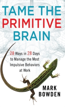Tame the Primitive Brain : 28 Ways in 28 Days to Manage the Most Impulsive Behaviors at Work, Hardback Book