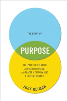 The Story of Purpose : The Path to Creating a Brighter Brand, a Greater Company, and a Lasting Legacy, Hardback Book