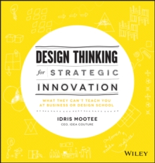 Design Thinking for Strategic Innovation : What They Can't Teach You at Business or Design School, Hardback Book