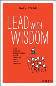 Lead with Wisdom : How Wisdom Transforms Good Leaders Into Great Leaders, Paperback Book