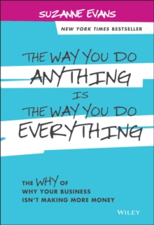 The Way You Do Anything Is the Way You Do Everything : The Why of Why Your Business Isn't Making More Money, Hardback Book