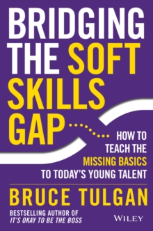 Bridging the Soft Skills Gap : How to Teach the Missing Basics to Today's Young Talent, Hardback Book