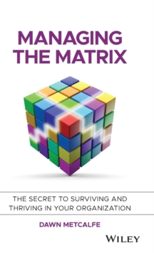 Managing the Matrix : The Secret to Surviving and Thriving in Your Organization, Hardback Book