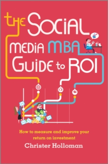The Social Media MBA Guide to ROI : How to Measure and Improve Your Return on Investment, Hardback Book
