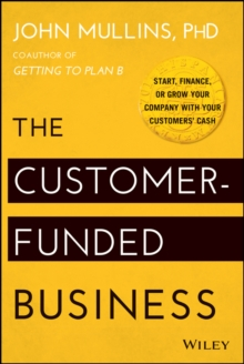 The Customer-Funded Business : Start, Finance, or Grow Your Company with Your Customers' Cash, Hardback Book