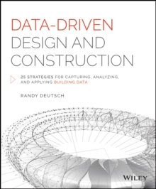 Data-Driven Design and Construction : 25 Strategies for Capturing, Analyzing and Applying Building Data, Hardback Book
