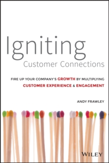 Igniting Customer Connections : Fire Up Your Company's Growth by Multiplying Customer Experience & Engagement, Hardback Book