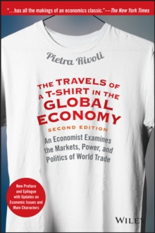 The Travels of a T-Shirt in the Global Economy : An Economist Examines the Markets, Power, and Politics of World Trade. New Preface and Epilogue with Updates on Economic Issues and Main Characters, Paperback / softback Book
