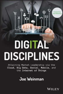 Digital Disciplines : Attaining Market Leadership Via the Cloud, Big Data, Social, Mobile, and the Internet of Things, Hardback Book