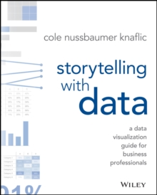 Storytelling with Data : A Data Visualization Guide for Business Professionals, Paperback Book