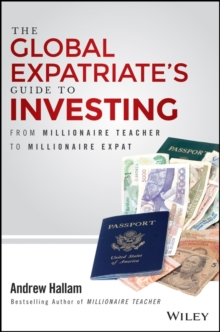 The Global Expatriate's Guide to Investing : From Millionaire Teacher to Millionaire Expat, Hardback Book