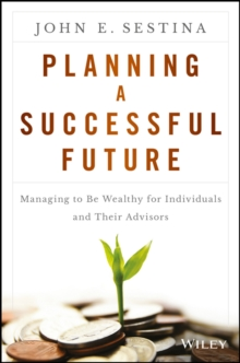 Planning a Successful Future : Managing to Be Wealthy for Individuals and Their Advisors, Hardback Book