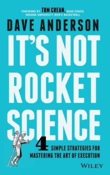 It's Not Rocket Science : 4 Simple Strategies for Mastering the Art of Execution, Hardback Book