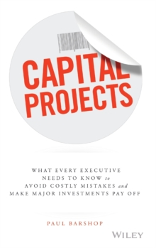 Capital Projects : What Every Executive Needs to Know to Avoid Costly Mistakes, and Make Major Investments Pay Off, Hardback Book