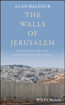 The Walls of Jerusalem : Preserving the Past, Controlling the Future, PDF eBook