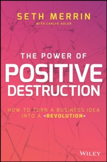 The Power of Positive Destruction : How to Turn a Business Idea Into a Revolution, Hardback Book