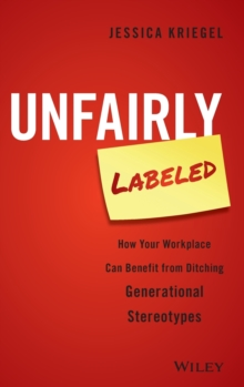Unfairly Labeled : How Your Workplace Can Benefit from Ditching Generational Stereotypes, Hardback Book