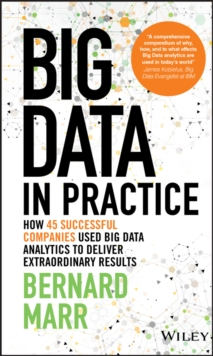 Big Data in Practice : How 45 Successful Companies Used Big Data Analytics to Deliver Extraordinary Results, Hardback Book