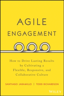 Agile Engagement : How to Drive Lasting Results By Cultivating a Flexible, Responsive, and Collaborative Culture, Hardback Book