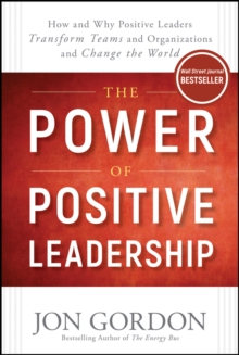 The Power of Positive Leadership : How and Why Positive Leaders Transform Teams and Organizations and Change the World, Hardback Book