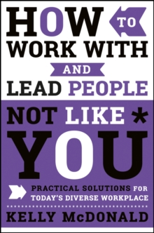 How to Work With and Lead People Not Like You : Practical Solutions for Today's Diverse Workplace, Hardback Book