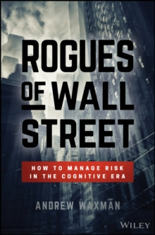 Rogues of Wall Street : How to Manage Risk in the Cognitive Era, Hardback Book