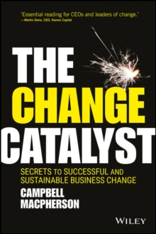 The Change Catalyst - Secrets to Successful and Sustainable Business Change, Hardback Book