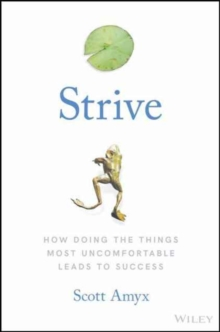 Strive : How Doing The Things Most Uncomfortable Leads to Success, Hardback Book