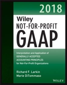 Wiley Not-for-Profit GAAP 2018 : Interpretation and Application of Generally Accepted Accounting Principles, Paperback Book