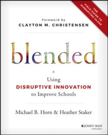 Blended : Using Disruptive Innovation to Improve Schools, Paperback Book