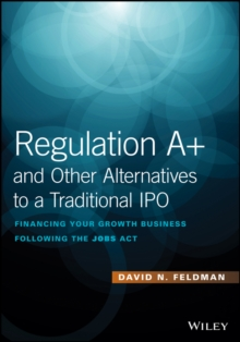 Regulation A+ and Other Alternatives to a Traditional IPO : Financing Your Growth Business Following the JOBS Act, Hardback Book