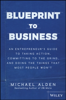 Blueprint to Business : An Entrepreneur's Guide to Taking Action, Committing to the Grind, And Doing the Things That Most People Won't, Hardback Book