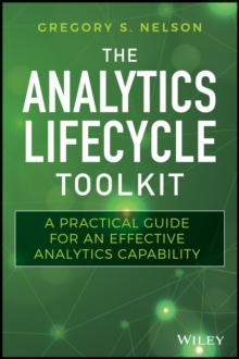 The Analytics Lifecycle Toolkit : A Practical Guide for an Effective Analytics Capability, Hardback Book