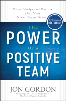 The Power of a Positive Team : Proven Principles and Practices that Make Great Teams Great, Hardback Book