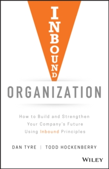 Inbound Organization : How to Build and Strengthen Your Company's Future Using Inbound Principles, Hardback Book
