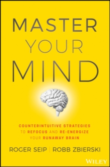 Master Your Mind : Counterintuitive Strategies to Refocus and Re-Energize Your Runaway Brain, Hardback Book