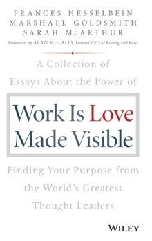 Work is Love Made Visible : A Collection of Essays About the Power of Finding Your Purpose From the World's Greatest Thought Leaders, Hardback Book